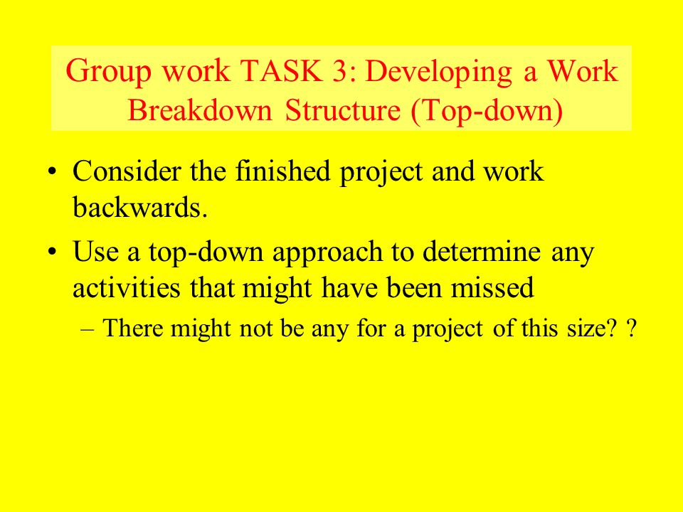 Group work TASK 3: Developing a Work Breakdown Structure (Top-down) Consider the finished project and work backwards. Use a top-down approach to deter