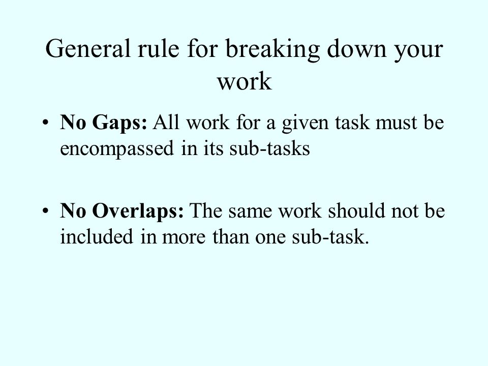 General rule for breaking down your work No Gaps: All work for a given task must be encompassed in its sub-tasks No Overlaps: The same work should not