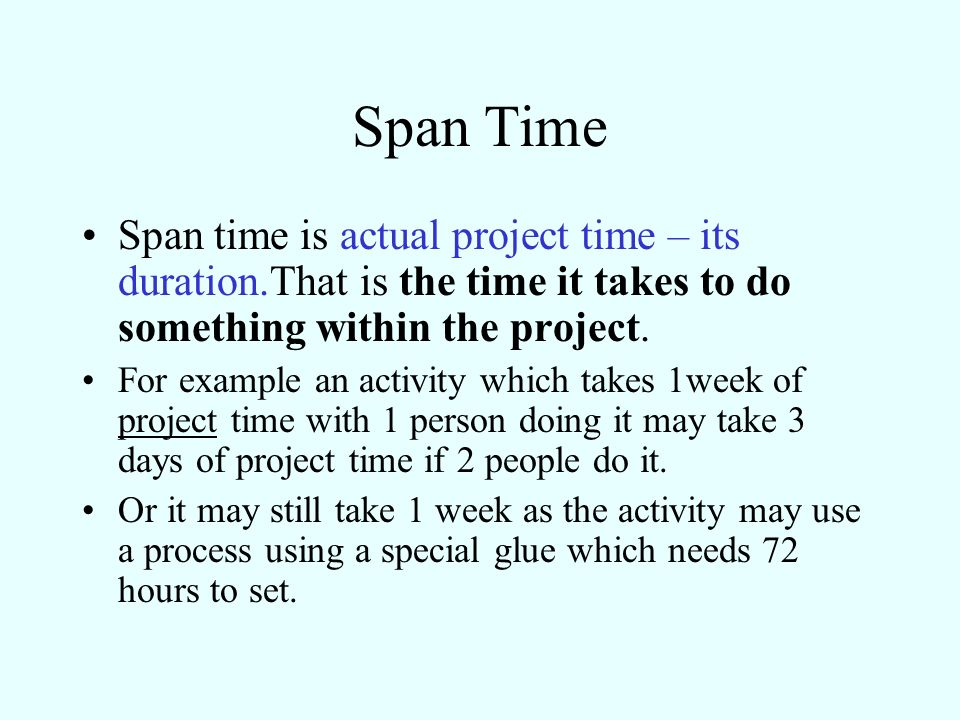 Span Time Span time is actual project time – its duration.That is the time it takes to do something within the project. For example an activity which
