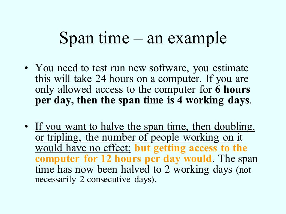 Span time – an example You need to test run new software, you estimate this will take 24 hours on a computer. If you are only allowed access to the co