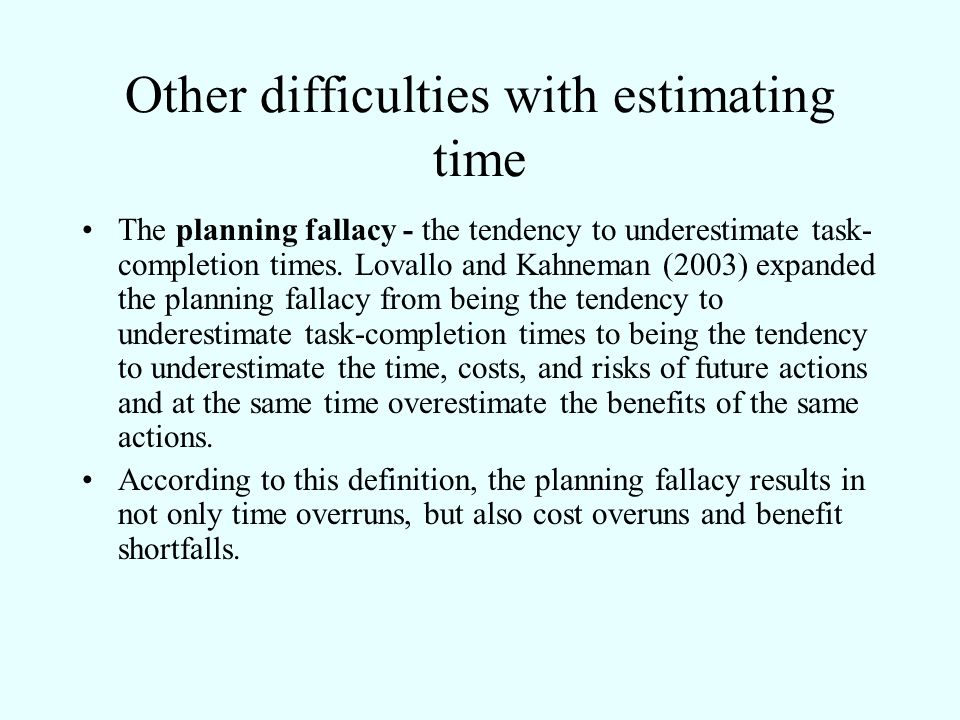 Other difficulties with estimating time The planning fallacy - the tendency to underestimate task- completion times. Lovallo and Kahneman (2003) expan