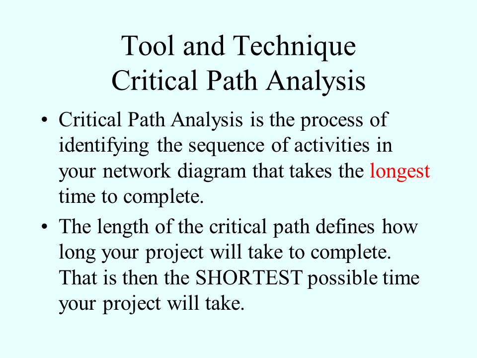 Tool and Technique Critical Path Analysis Critical Path Analysis is the process of identifying the sequence of activities in your network diagram that