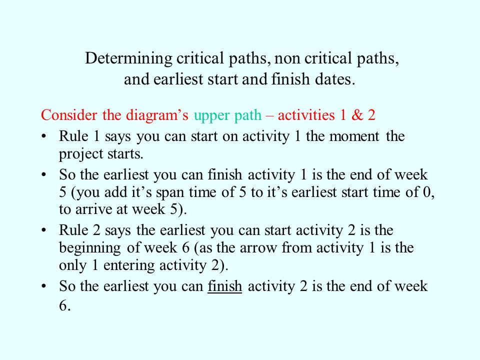Determining critical paths, non critical paths, and earliest start and finish dates. Consider the diagrams upper path – activities 1 & 2 Rule 1 says y