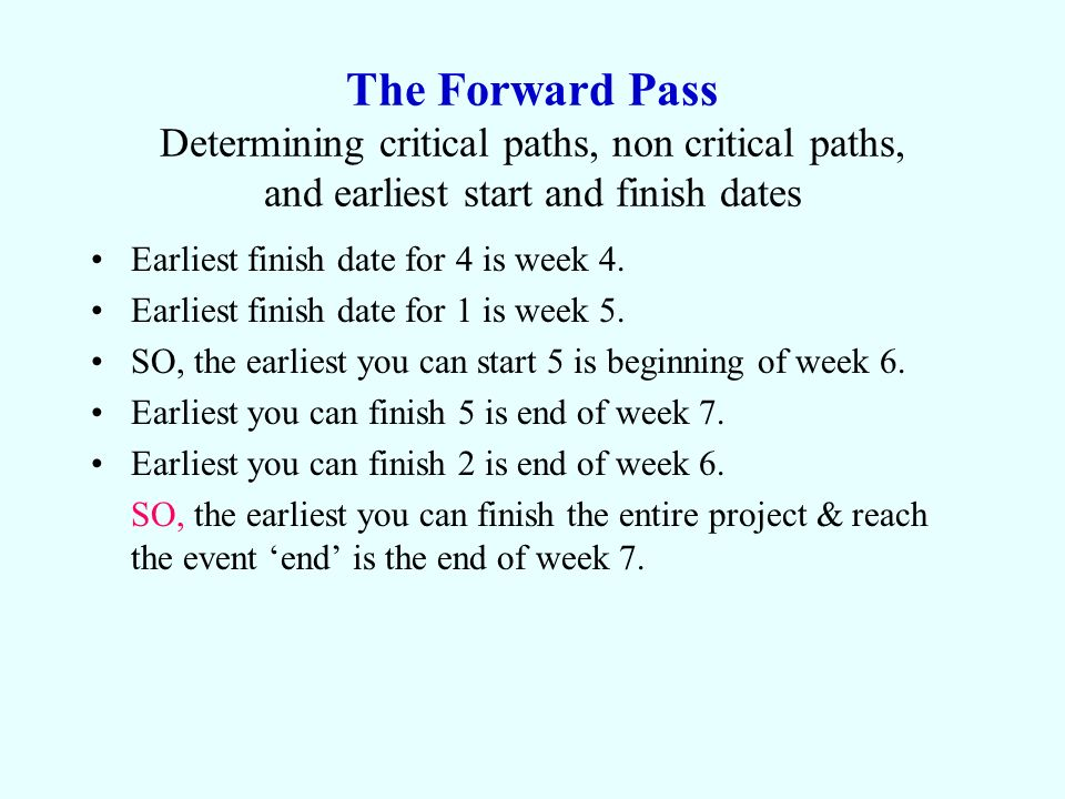 The Forward Pass Determining critical paths, non critical paths, and earliest start and finish dates Earliest finish date for 4 is week 4. Earliest fi