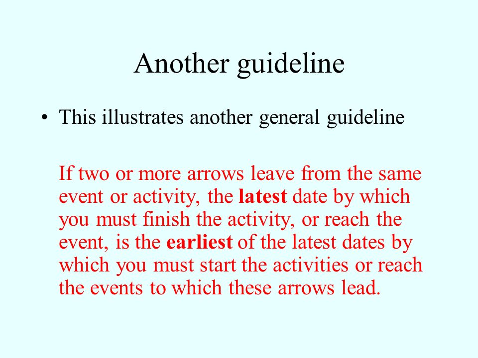 Another guideline This illustrates another general guideline If two or more arrows leave from the same event or activity, the latest date by which you