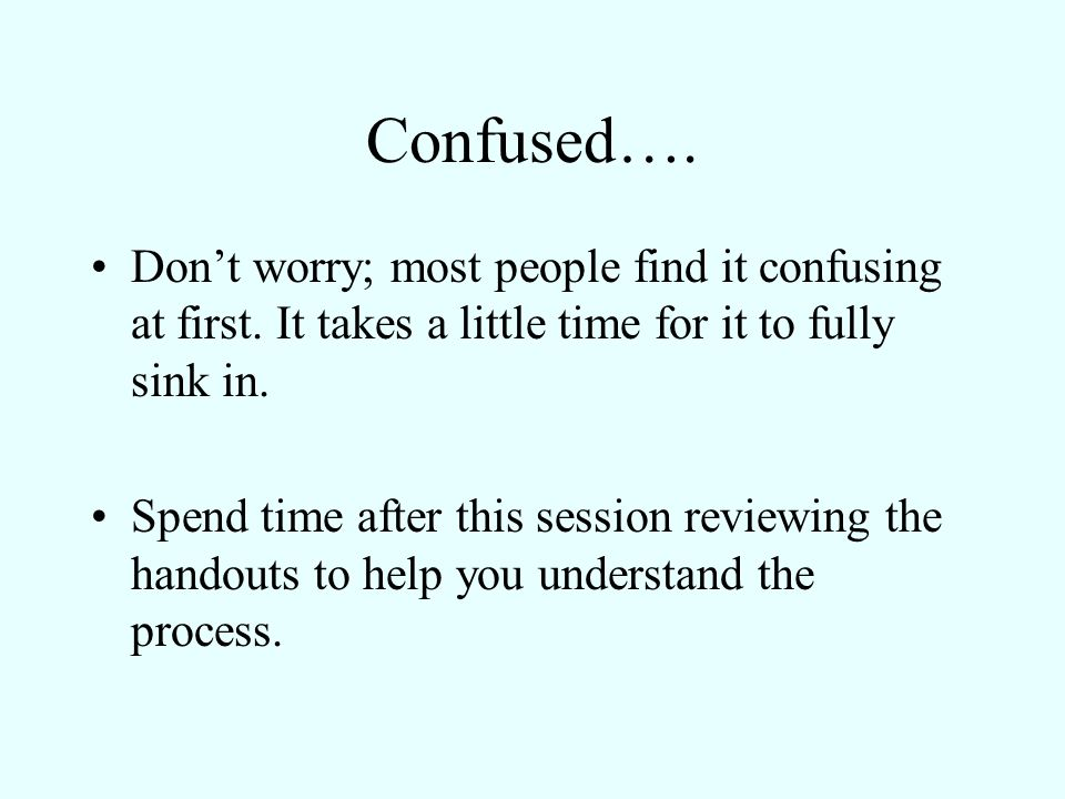 Confused…. Dont worry; most people find it confusing at first. It takes a little time for it to fully sink in. Spend time after this session reviewing