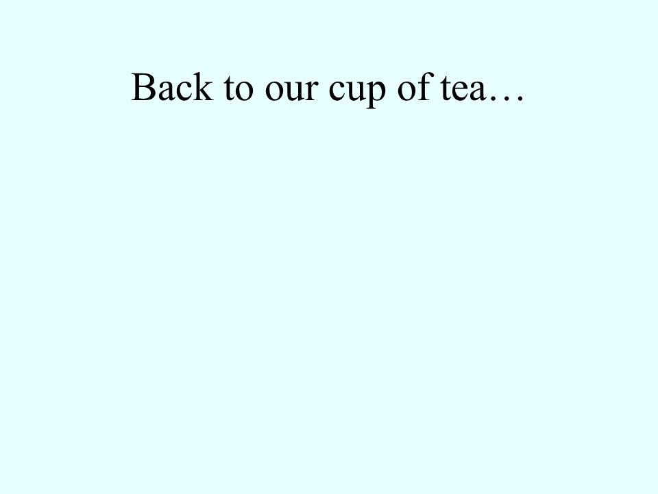 Back to our cup of tea…