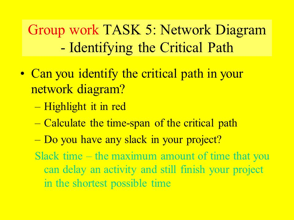 Group work TASK 5: Network Diagram - Identifying the Critical Path Can you identify the critical path in your network diagram? –Highlight it in red –C
