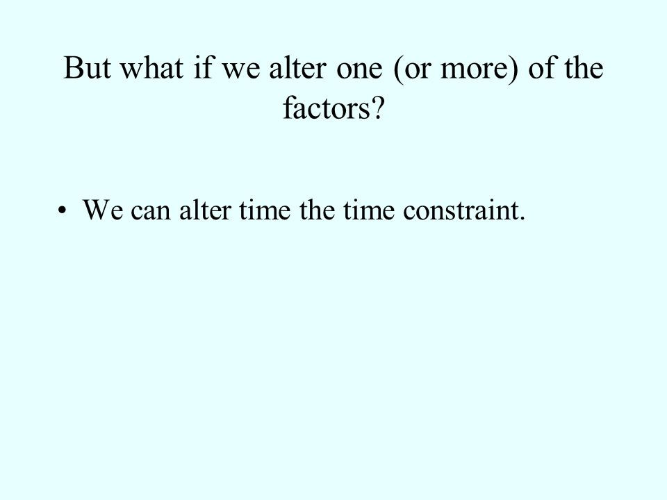 But what if we alter one (or more) of the factors? We can alter time the time constraint.