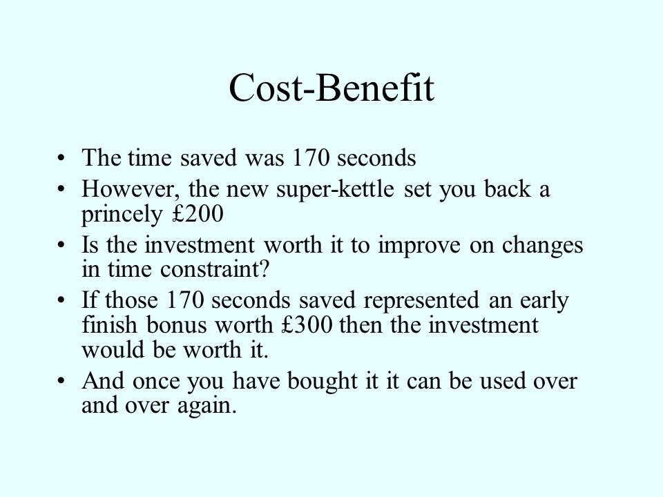 Cost-Benefit The time saved was 170 seconds However, the new super-kettle set you back a princely £200 Is the investment worth it to improve on change