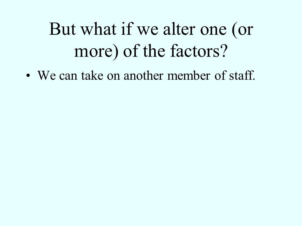 But what if we alter one (or more) of the factors? We can take on another member of staff.