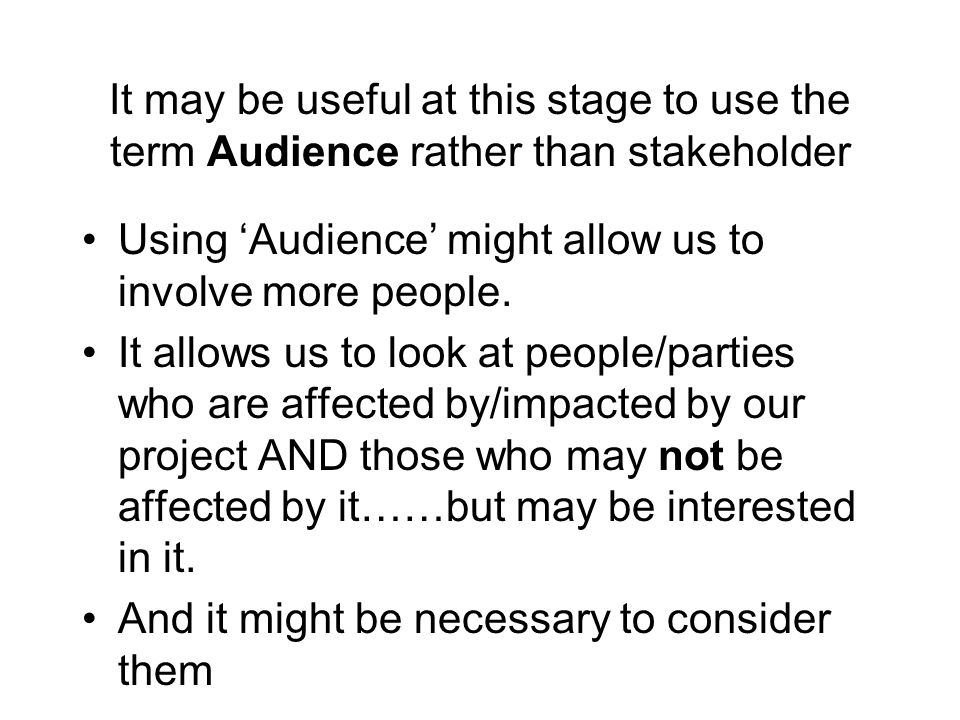 It may be useful at this stage to use the term Audience rather than stakeholder Using Audience might allow us to involve more people. It allows us to
