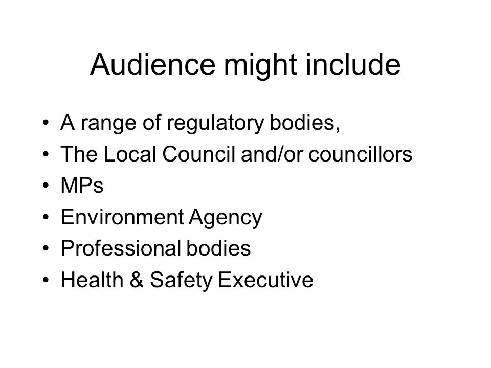 Audience might include A range of regulatory bodies, The Local Council and/or councillors MPs Environment Agency Professional bodies Health & Safety E