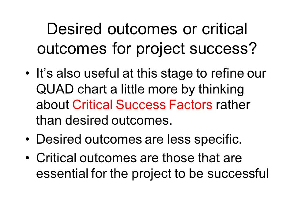 Desired outcomes or critical outcomes for project success? Its also useful at this stage to refine our QUAD chart a little more by thinking about Crit