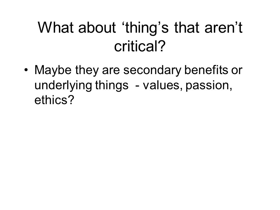 What about things that arent critical? Maybe they are secondary benefits or underlying things - values, passion, ethics?
