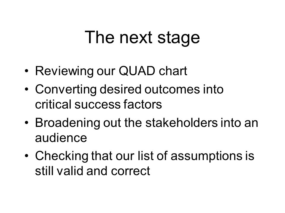 The next stage Reviewing our QUAD chart Converting desired outcomes into critical success factors Broadening out the stakeholders into an audience Che