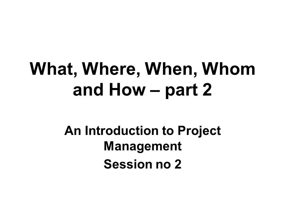 What, Where, When, Whom and How – part 2 An Introduction to Project Management Session no 2