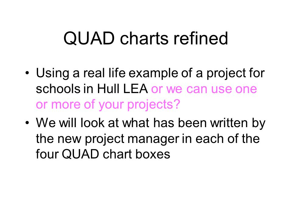 QUAD charts refined Using a real life example of a project for schools in Hull LEA or we can use one or more of your projects? We will look at what ha