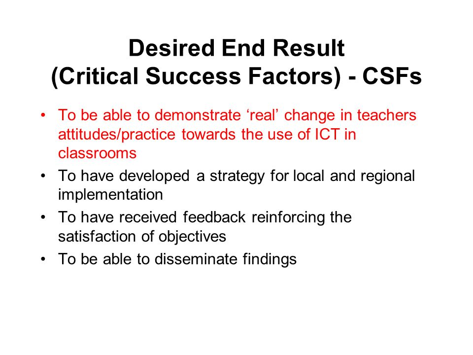 Desired End Result (Critical Success Factors) - CSFs To be able to demonstrate real change in teachers attitudes/practice towards the use of ICT in cl