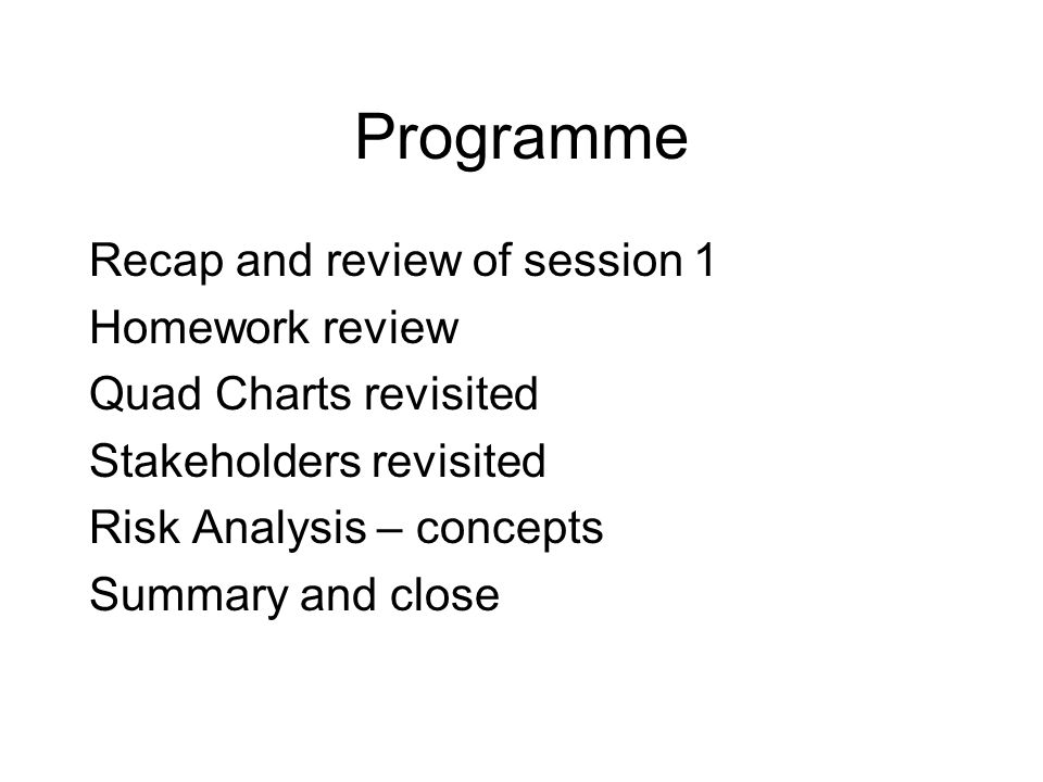 Programme Recap and review of session 1 Homework review Quad Charts revisited Stakeholders revisited Risk Analysis – concepts Summary and close