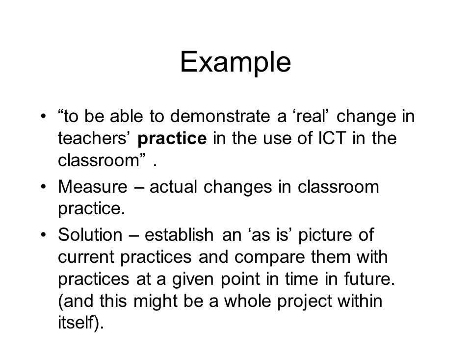 Example to be able to demonstrate a real change in teachers practice in the use of ICT in the classroom. Measure – actual changes in classroom practic