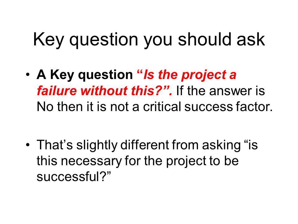 Key question you should ask A Key question Is the project a failure without this?. If the answer is No then it is not a critical success factor. Thats