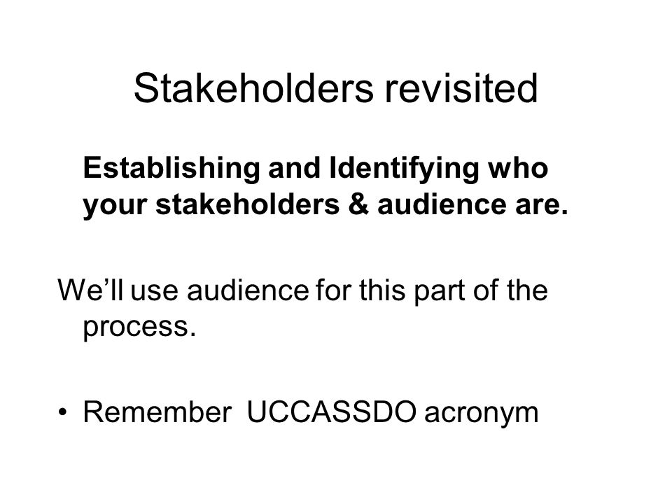 Stakeholders revisited Establishing and Identifying who your stakeholders & audience are. Well use audience for this part of the process. Remember UCC