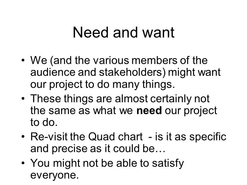 Need and want We (and the various members of the audience and stakeholders) might want our project to do many things. These things are almost certainl