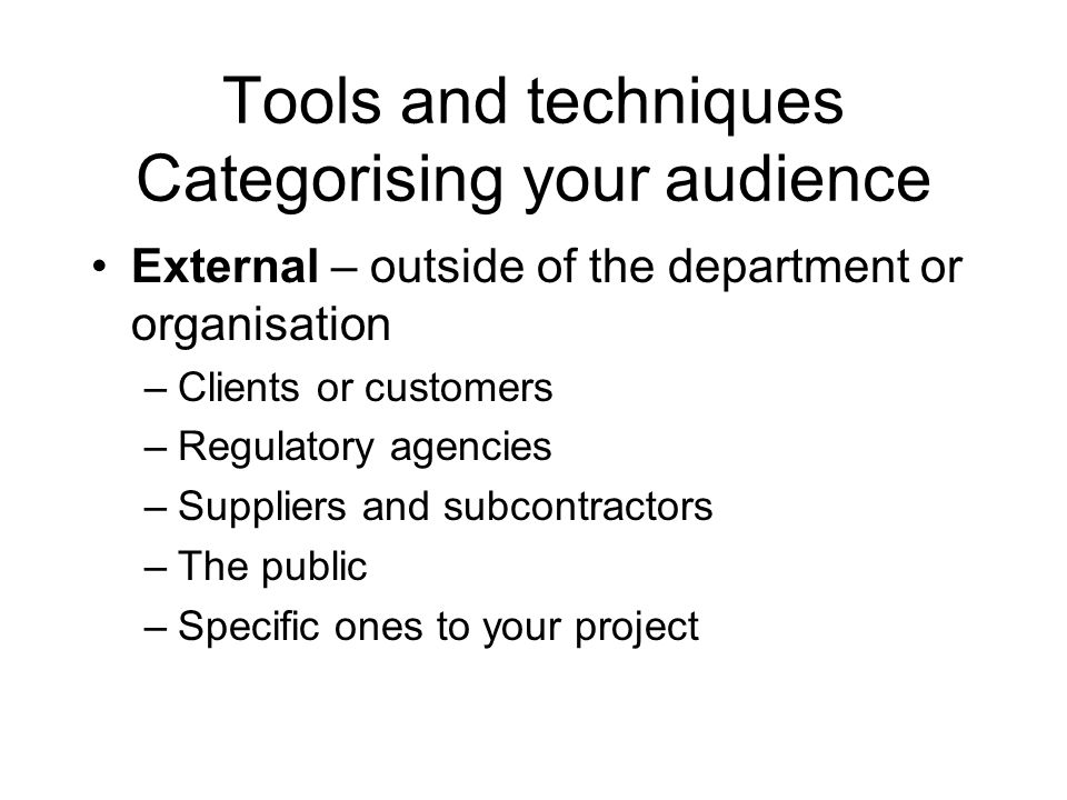 Tools and techniques Categorising your audience External – outside of the department or organisation –Clients or customers –Regulatory agencies –Suppl