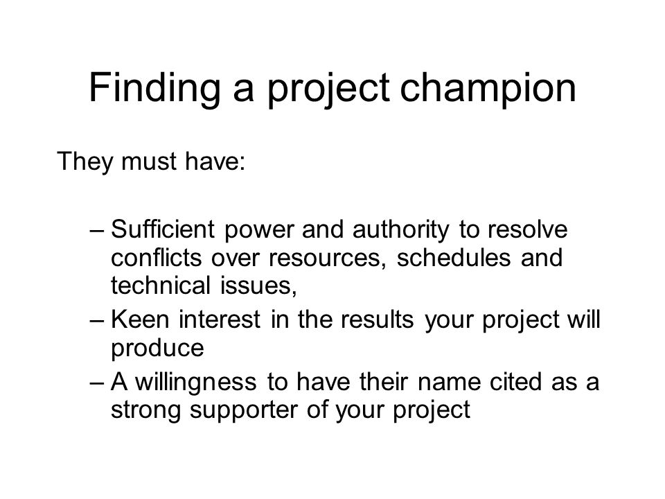 Finding a project champion They must have: –Sufficient power and authority to resolve conflicts over resources, schedules and technical issues, –Keen