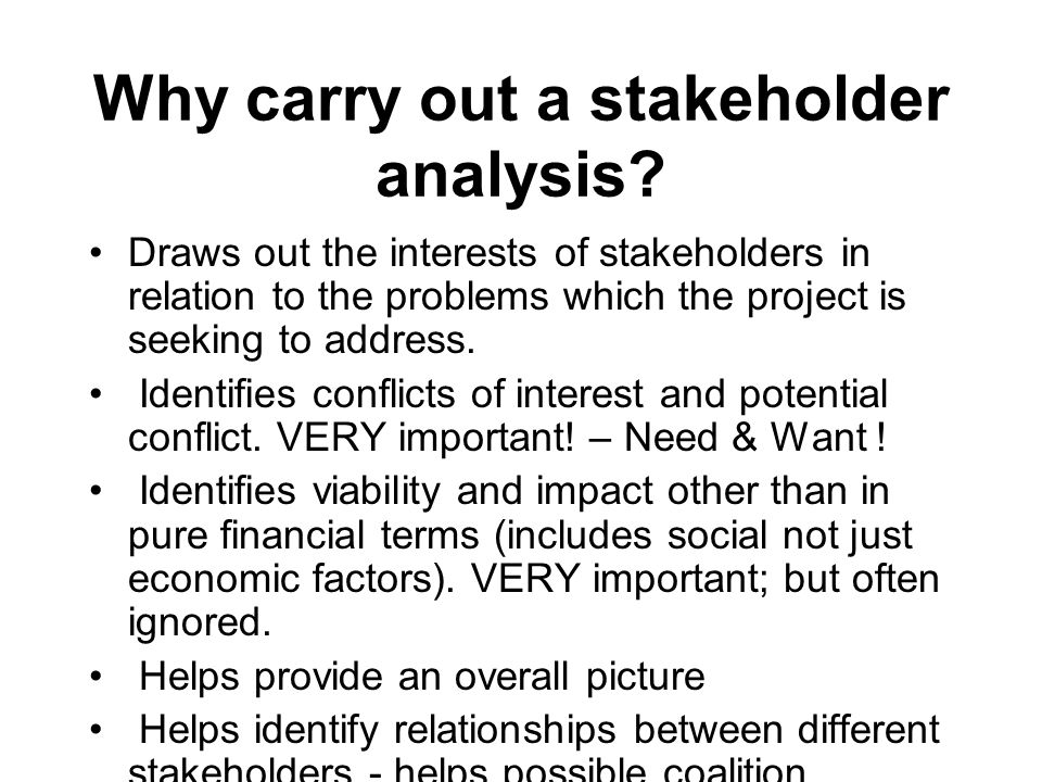 Why carry out a stakeholder analysis? Draws out the interests of stakeholders in relation to the problems which the project is seeking to address. Ide