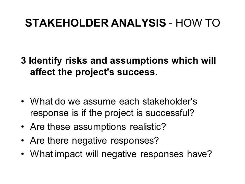 STAKEHOLDER ANALYSIS - HOW TO 3 Identify risks and assumptions which will affect the project's success. What do we assume each stakeholder's response