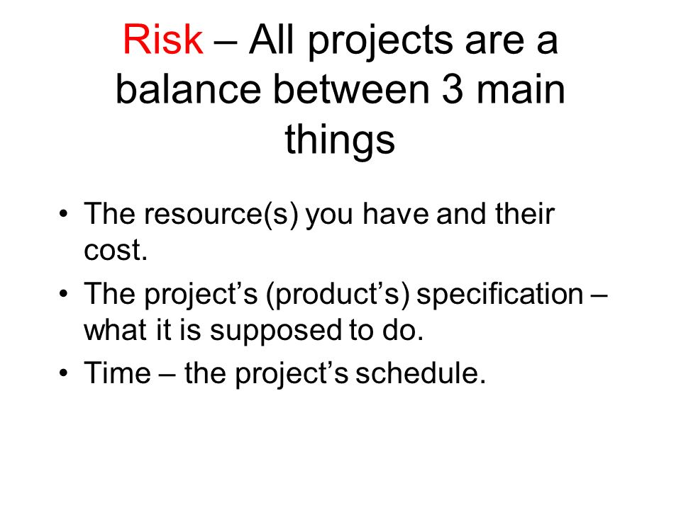Risk – All projects are a balance between 3 main things The resource(s) you have and their cost. The projects (products) specification – what it is su