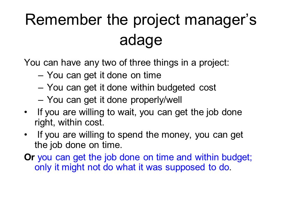 Remember the project managers adage You can have any two of three things in a project: –You can get it done on time –You can get it done within budget