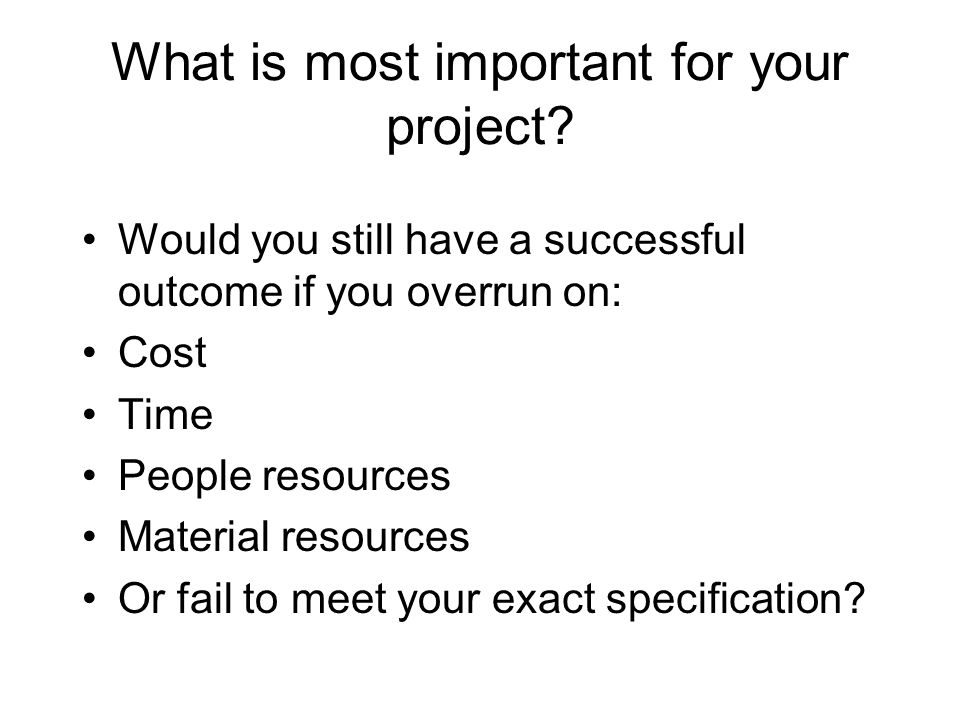 What is most important for your project? Would you still have a successful outcome if you overrun on: Cost Time People resources Material resources Or