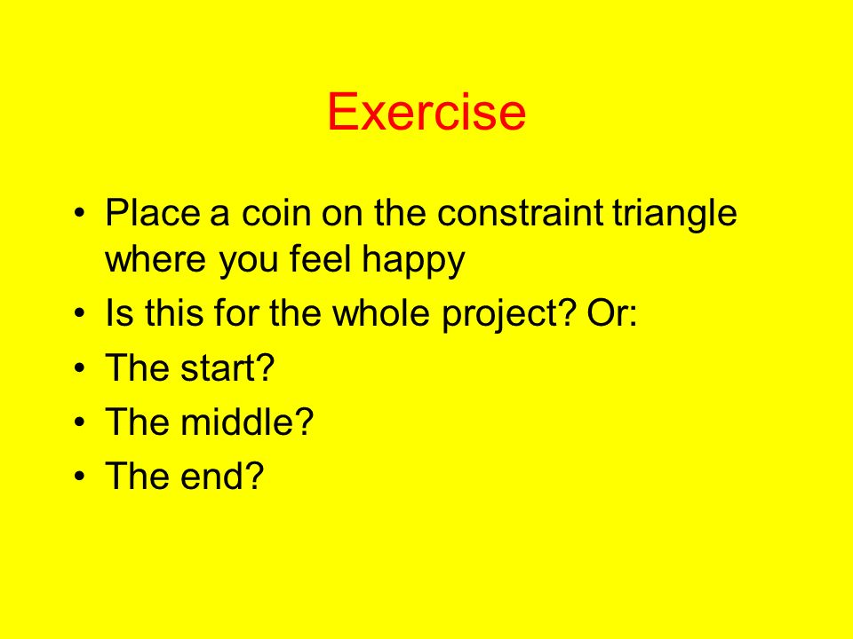 Exercise Place a coin on the constraint triangle where you feel happy Is this for the whole project? Or: The start? The middle? The end?