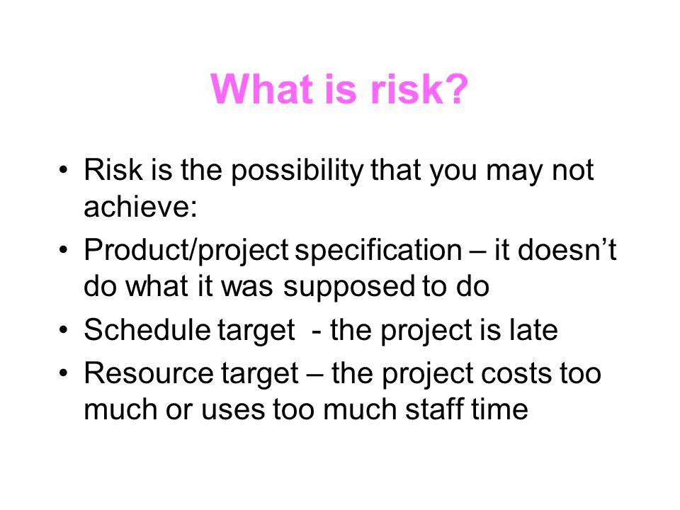 What is risk? Risk is the possibility that you may not achieve: Product/project specification – it doesnt do what it was supposed to do Schedule targe