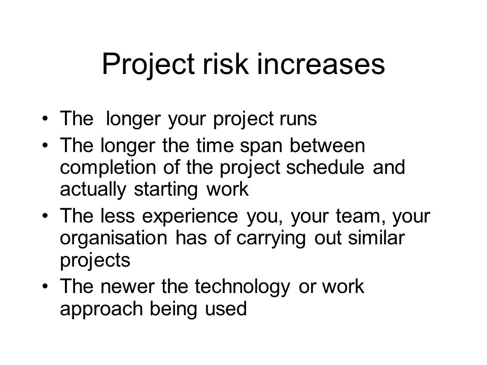 Project risk increases The longer your project runs The longer the time span between completion of the project schedule and actually starting work The