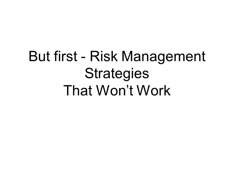 But first - Risk Management Strategies That Wont Work