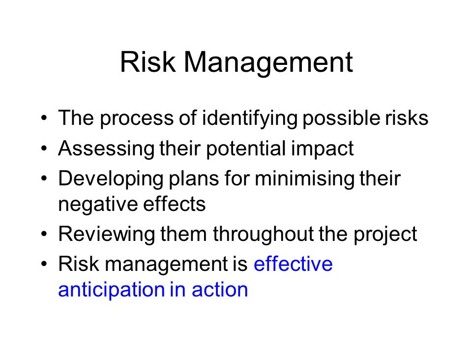 Risk Management The process of identifying possible risks Assessing their potential impact Developing plans for minimising their negative effects Revi
