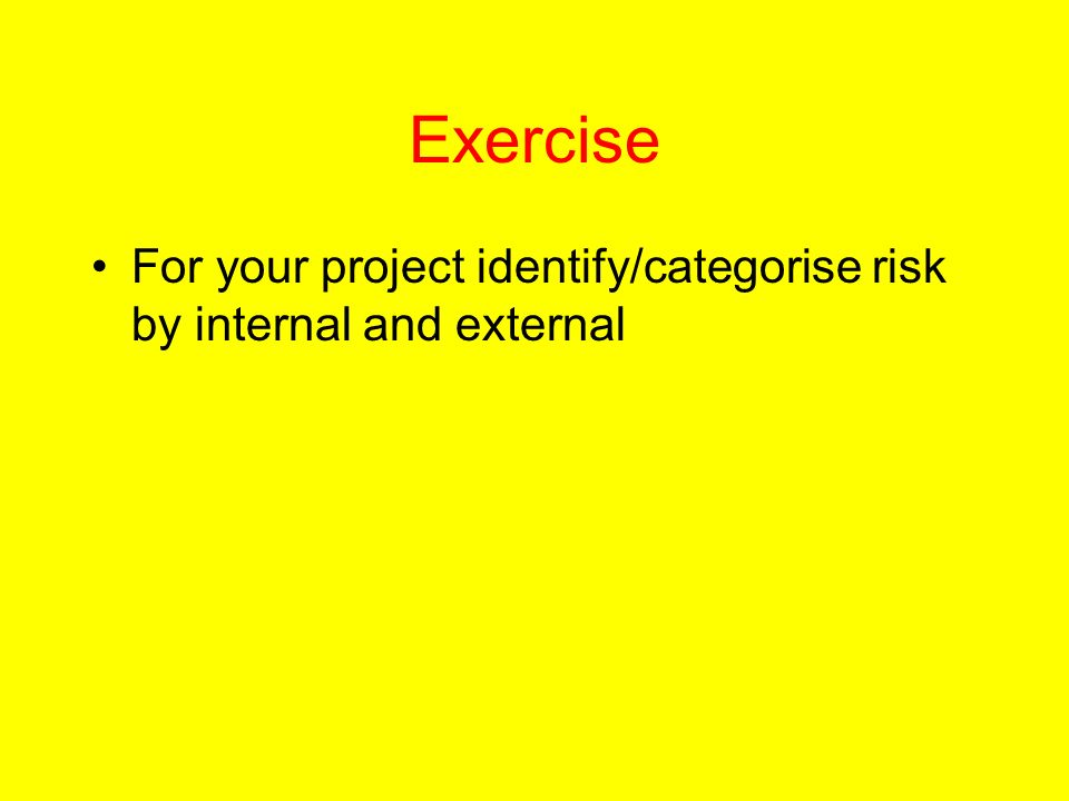 Exercise For your project identify/categorise risk by internal and external