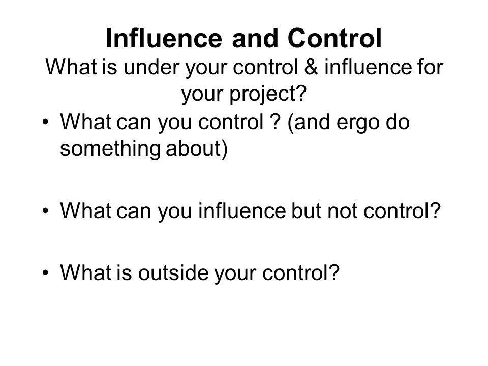 Influence and Control What is under your control & influence for your project? What can you control ? (and ergo do something about) What can you influ