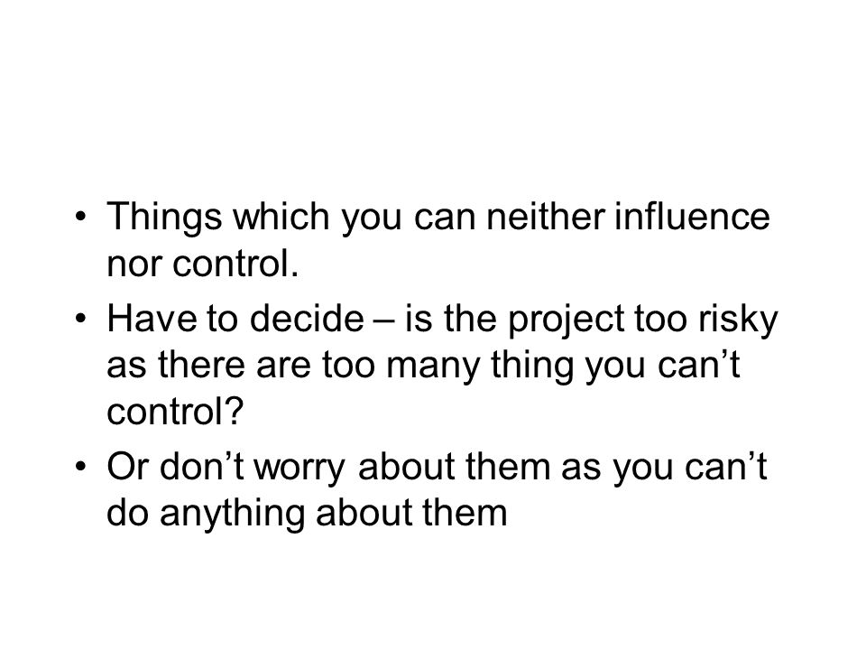 Things which you can neither influence nor control. Have to decide – is the project too risky as there are too many thing you cant control? Or dont wo