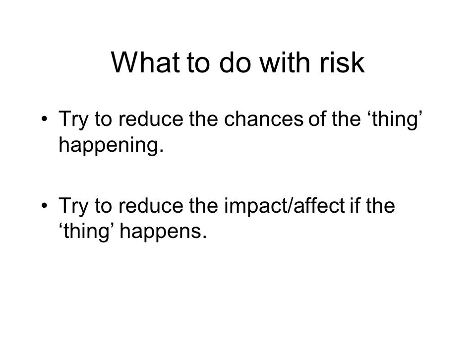 What to do with risk Try to reduce the chances of the thing happening. Try to reduce the impact/affect if the thing happens.
