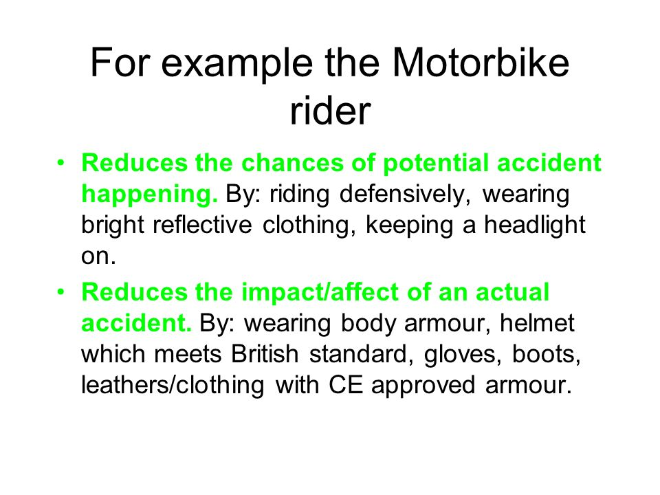For example the Motorbike rider Reduces the chances of potential accident happening. By: riding defensively, wearing bright reflective clothing, keepi