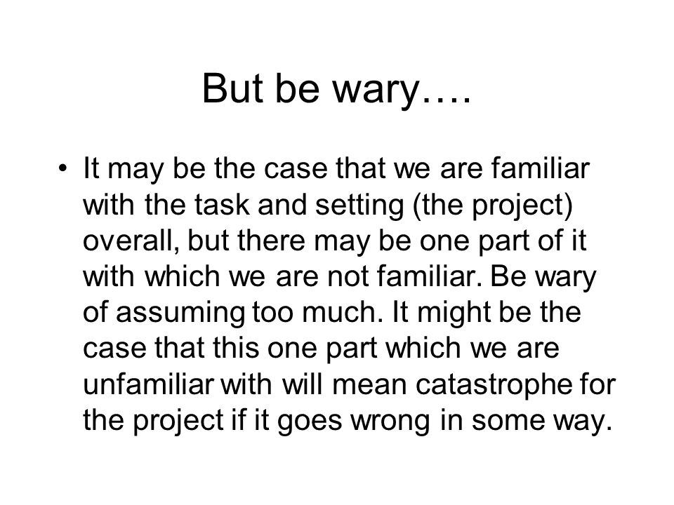 But be wary…. It may be the case that we are familiar with the task and setting (the project) overall, but there may be one part of it with which we a
