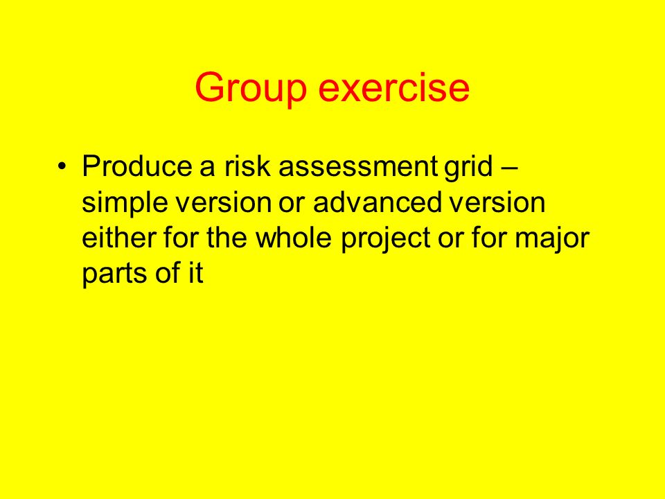 Group exercise Produce a risk assessment grid – simple version or advanced version either for the whole project or for major parts of it