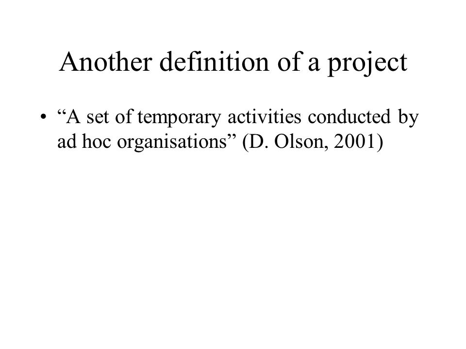 Another definition of a project A set of temporary activities conducted by ad hoc organisations (D. Olson, 2001)