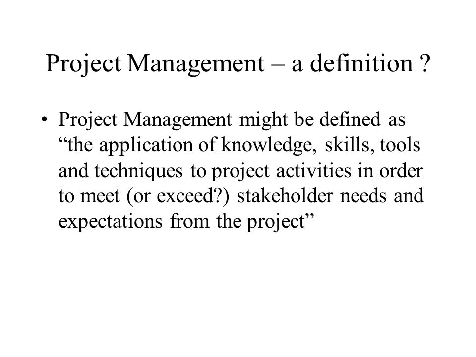 Project Management – a definition ? Project Management might be defined as the application of knowledge, skills, tools and techniques to project activ