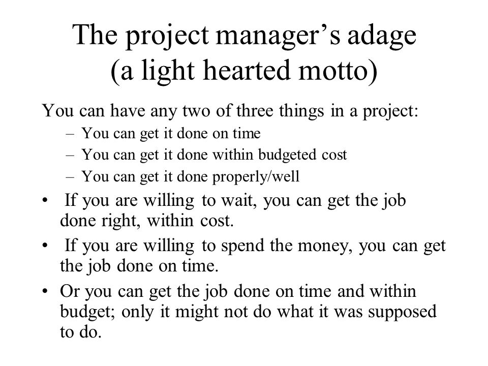 The project managers adage (a light hearted motto) You can have any two of three things in a project: –You can get it done on time –You can get it don